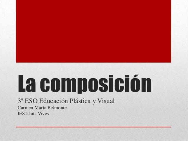 La composición3º ESO Educación Plástica y VisualCarmen María BelmonteIES Lluís Vives