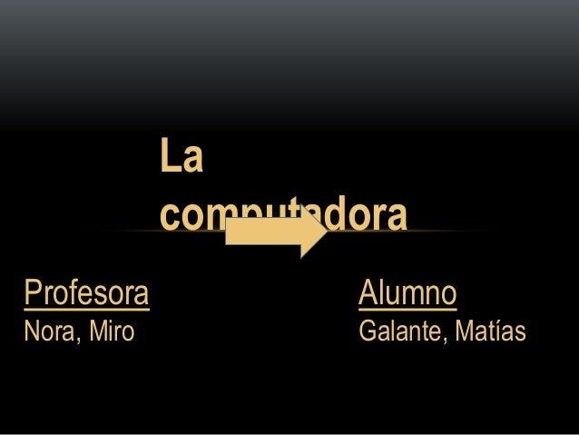 La  computadora  Profesora  Nora, Miro  Alumno  Galante, Matías