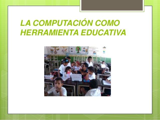 LA COMPUTACIÓN COMO HERRAMIENTA EDUCATIVA