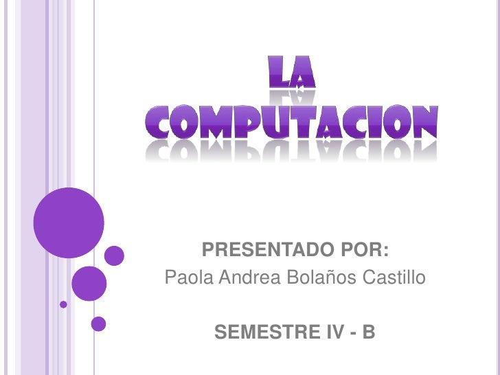 LA COMPUTACION<br />PRESENTADO POR:<br />Paola Andrea Bolaños Castillo<br />SEMESTRE IV - B<br />