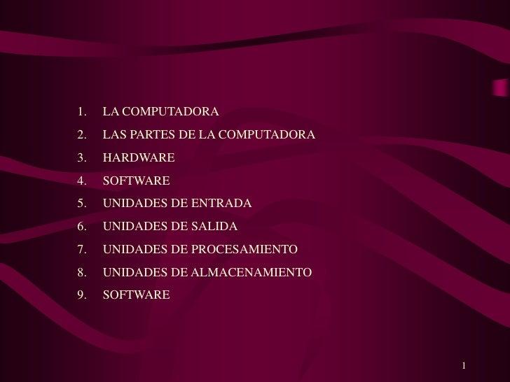 1<br />LA COMPUTADORA<br />LAS PARTES DE LA COMPUTADORA<br />HARDWARE<br />SOFTWARE<br />UNIDADES DE ENTRADA<br />UNIDADES...