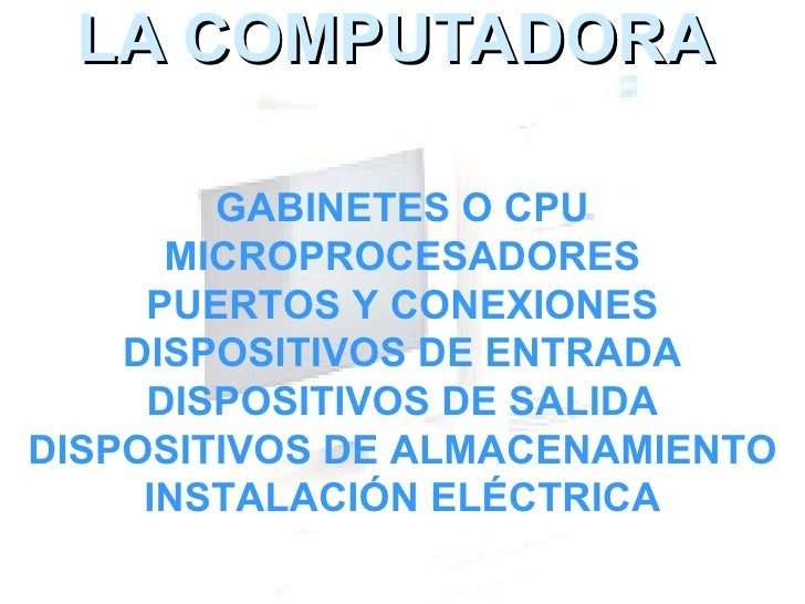 LA COMPUTADORA GABINETES O CPU MICROPROCESADORES PUERTOS Y CONEXIONES DISPOSITIVOS DE ENTRADA DISPOSITIVOS DE SALIDA DISPO...