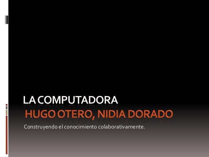 LA COMPUTADORA HUGO OTERO, nidia dorado<br />Construyendo el conocimiento colaborativamente.<br />