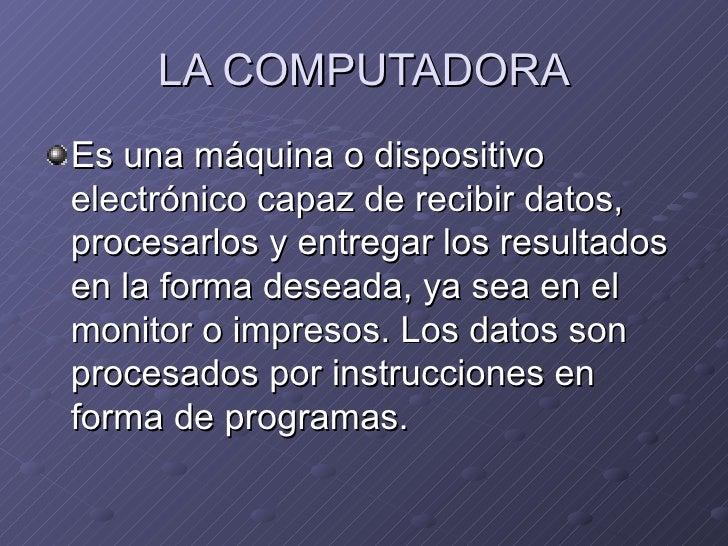 LA COMPUTADORA <ul><li>Es una máquina o dispositivo electrónico capaz de recibir datos, procesarlos y entregar los resulta...