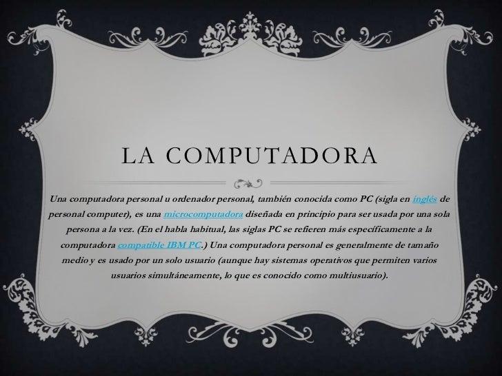 LA COMPUTADORAUna computadora personal u ordenador personal, también conocida como PC (sigla en inglés depersonal computer...
