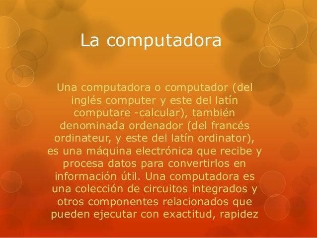 La computadora Una computadora o computador (del inglés computer y este del latín computare -calcular), también denominada...