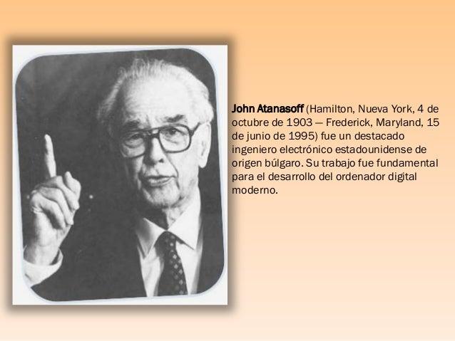 John Atanasoff (Hamilton, Nueva York, 4 de octubre de 1903 — Frederick, Maryland, 15 de junio de 1995) fue un destacado in...