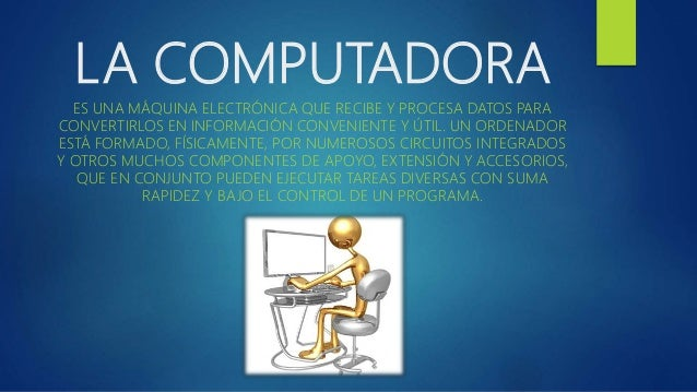 LA COMPUTADORA ES UNA MÁQUINA ELECTRÓNICA QUE RECIBE Y PROCESA DATOS PARA CONVERTIRLOS EN INFORMACIÓN CONVENIENTE Y ÚTIL. ...