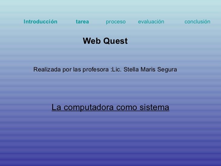 La computadora como sistema Web Quest  Realizada por las profesora :Lic. Stella Maris Segura Introducción   tarea   proces...