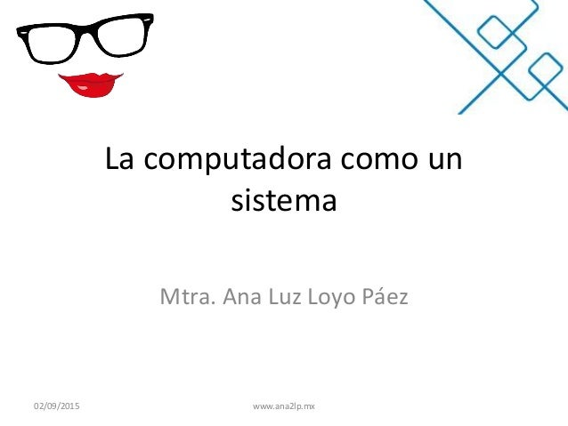 La computadora como un sistema Mtra. Ana Luz Loyo Páez 02/09/2015 www.ana2lp.mx