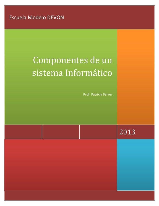 2013 Componentes de un sistema Informático Prof. Patricia Ferrer Escuela Modelo DEVON