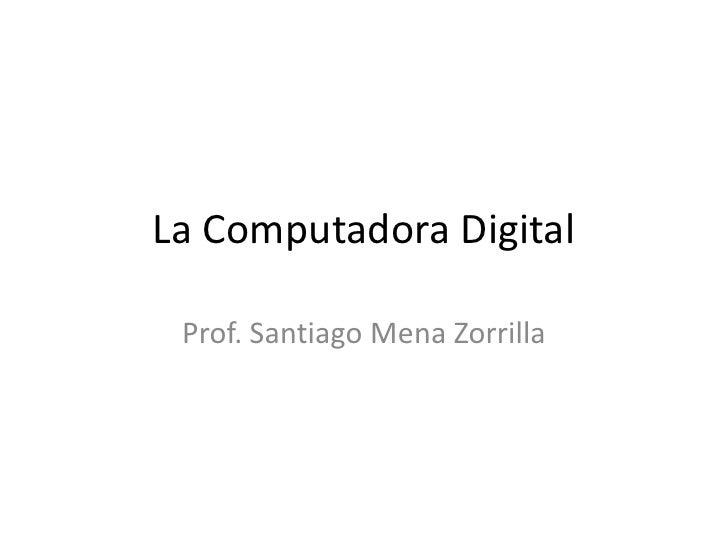 La Computadora Digital<br />Prof. Santiago Mena Zorrilla<br />