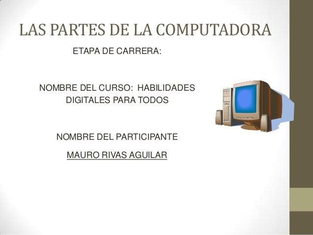 LAS PARTES DE LA COMPUTADORA ETAPA DE CARRERA: NOMBRE DEL CURSO: HABILIDADES DIGITALES PARA TODOS NOMBRE DEL PARTICIPANTE ...
