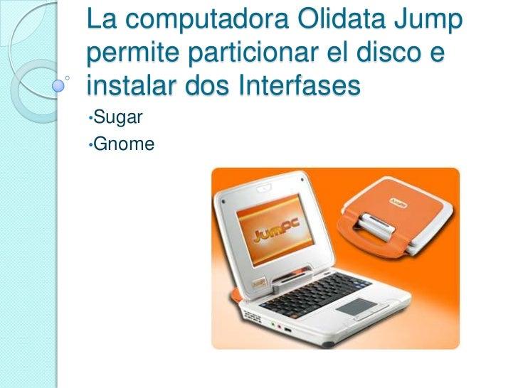 La computadora Olidata Jumppermite particionar el disco einstalar dos Interfases•Sugar•Gnome