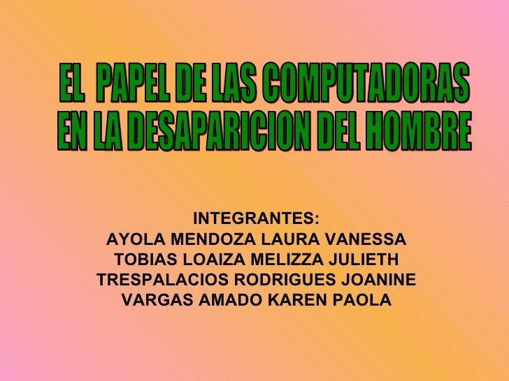 EL  PAPEL DE LAS COMPUTADORAS EN LA DESAPARICION DEL HOMBRE INTEGRANTES: AYOLA MENDOZA LAURA VANESSA TOBIAS LOAIZA MELIZZA...