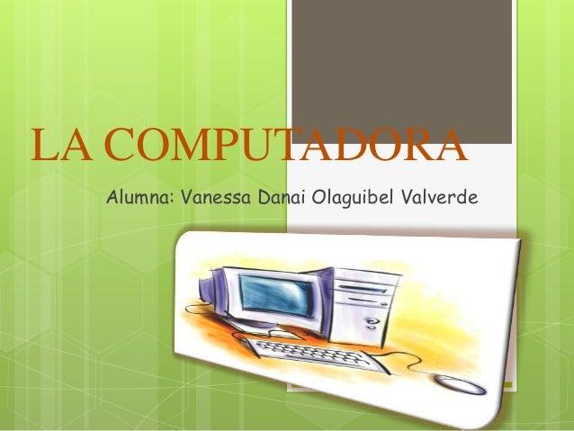 LA COMPUTADORA Alumna: Vanessa Danai Olaguibel Valverde
