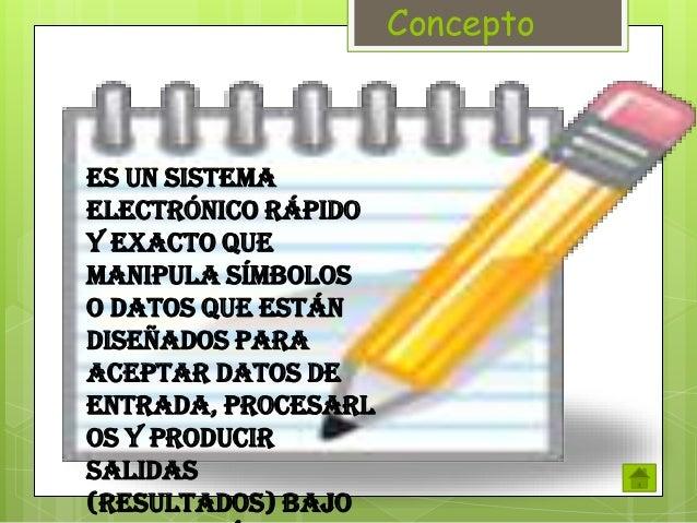Concepto  Es un sistema electrónico rápido y exacto que manipula símbolos o datos que están diseñados para aceptar datos d...