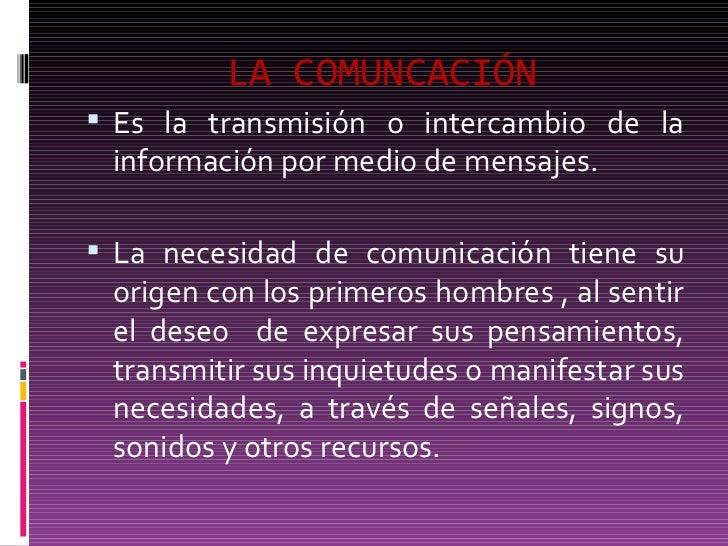 LA COMUNCACI ÓN <ul><li>Es la transmisión o intercambio de la información por medio de mensajes. </li></ul><ul><li>La nece...