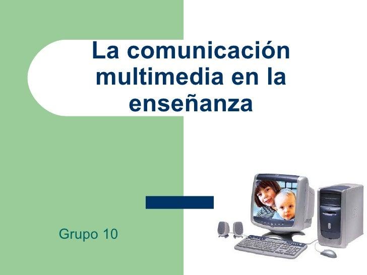 La comunicación multimedia en la enseñanza Grupo 10