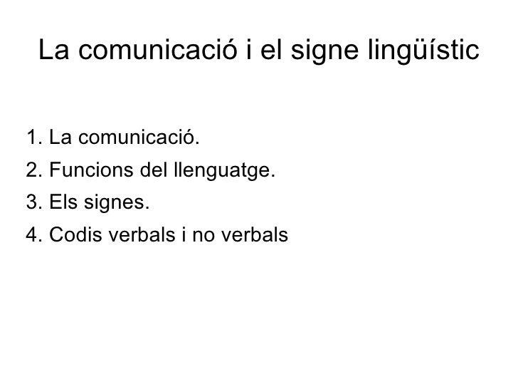 La comunicació i el signe lingüístic <ul><li>1. La comunicació. </li></ul><ul><li>2. Funcions del llenguatge. </li></ul><u...
