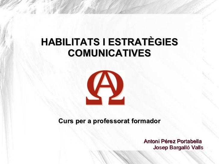 HABILITATS I ESTRATÈGIES    COMUNICATIVES   Curs per a professorat formador                            Antoni Pérez Portab...