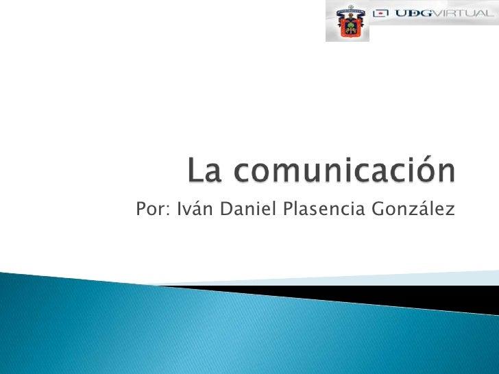 La comunicación<br />Por: Iván Daniel Plasencia González<br />