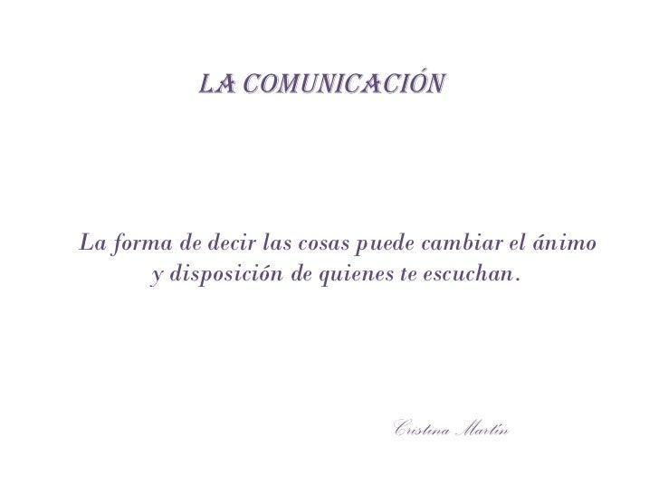 LA   COMUNICACIÓN Cristina Martín La forma de decir las cosas puede cambiar el ánimo y disposición de quienes te escuchan.