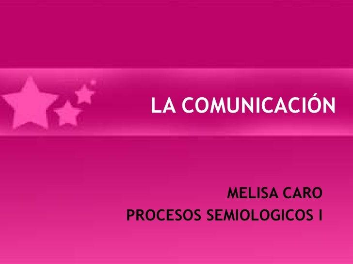 LA COMUNICACIÓN <br />MELISA CARO<br />PROCESOS SEMIOLOGICOS I<br />