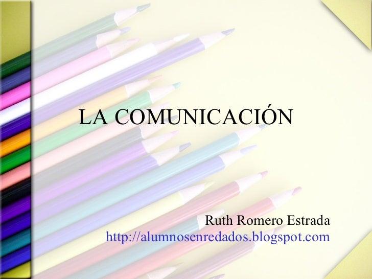 LA COMUNICACIÓN Ruth Romero Estrada http://alumnosenredados.blogspot.com