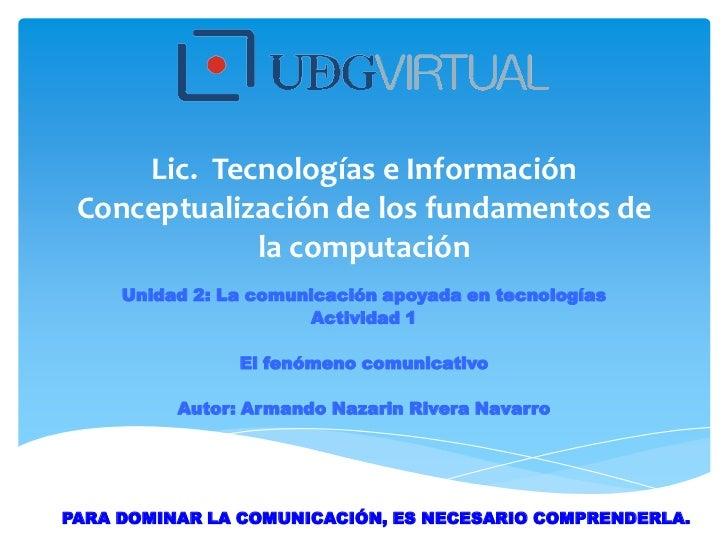 Lic. Tecnologías e Información Conceptualización de los fundamentos de             la computación     Unidad 2: La comunic...