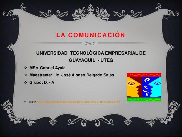LA COMUNICACIÓN         UNIVERSIDAD TEGNOLÒGICA EMPRESARIAL DE                                     GUAYAQUIL - UTEG MSc. ...