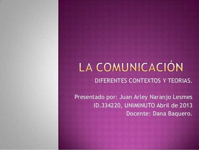 DIFERENTES CONTEXTOS Y TEORIAS.Presentado por: Juan Arley Naranjo LesmesID.334220, UNIMINUTO Abril de 2013Docente: Dana Ba...