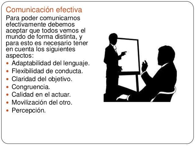 Comunicación efectiva Para poder comunicarnos efectivamente debemos aceptar que todos vemos el mundo de forma distinta, y ...