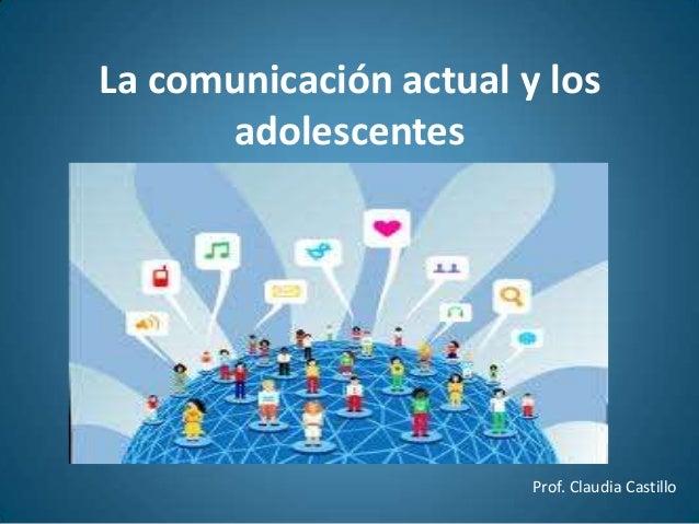 La comunicación actual y los adolescentes Prof. Claudia Castillo