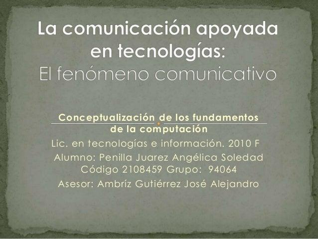 Conceptualización de los fundamentos de la computación Lic. en tecnologías e información. 2010 F Alumno: Penilla Juarez An...