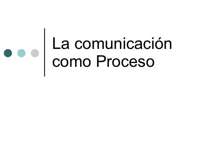 La comunicación como Proceso