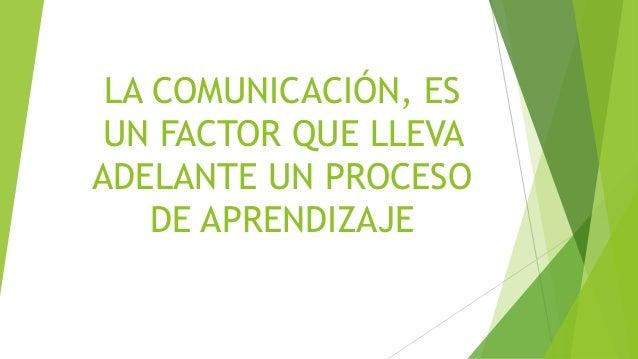 LA COMUNICACIÓN, ES UN FACTOR QUE LLEVA ADELANTE UN PROCESO DE APRENDIZAJE