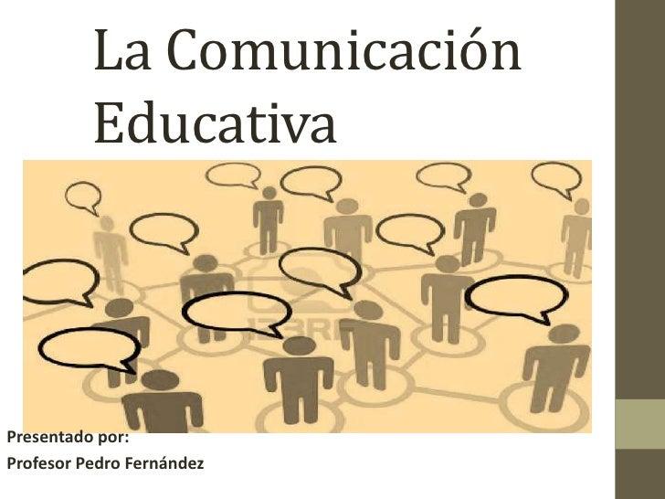 La Comunicación Educativa<br />  <br />Presentado por:<br />Profesor Pedro Fernández<br />