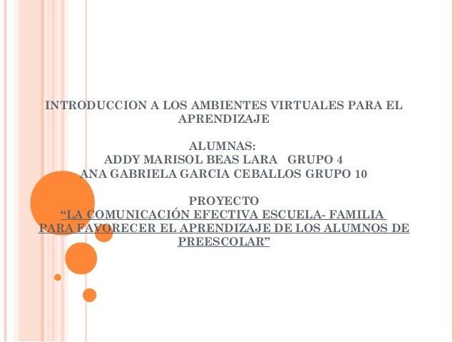 INTRODUCCION A LOS AMBIENTES VIRTUALES PARA EL APRENDIZAJE  ALUMNAS: ADDY MARISOL BEAS LARA GRUPO 4 ANA GABRIELA GARCIA C...