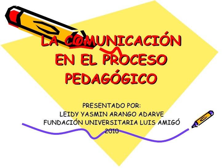 LA COMUNICACIÓN EN EL PROCESO PEDAGÓGICO PRESENTADO POR: LEIDY YASMIN ARANGO ADARVE FUNDACIÓN UNIVERSITARIA LUIS AMIGÓ 2010