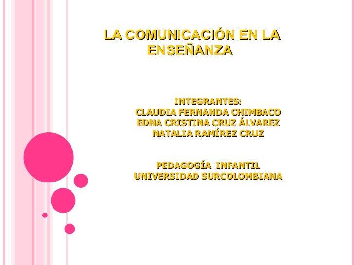 LA COMUNICACIÓN EN LA ENSEÑANZA  INTEGRANTES: CLAUDIA FERNANDA CHIMBACO EDNA CRISTINA CRUZ ÁLVAREZ NATALIA RAMÍREZ CRUZ PE...
