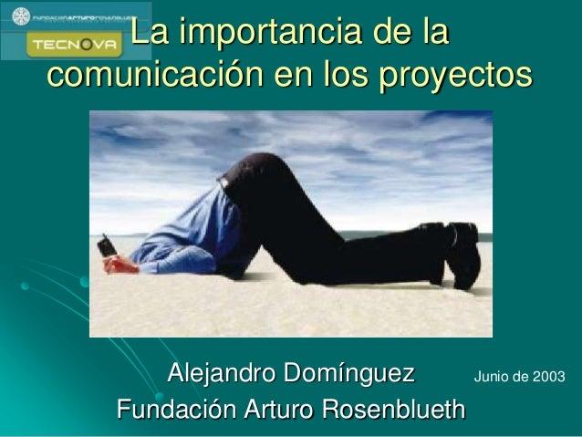 La importancia de la comunicación en los proyectos Alejandro Domínguez Fundación Arturo Rosenblueth Junio de 2003