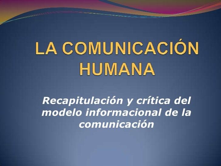 LA COMUNICACIÓN HUMANA<br />Recapitulación y crítica del modelo informacional de la comunicación<br />