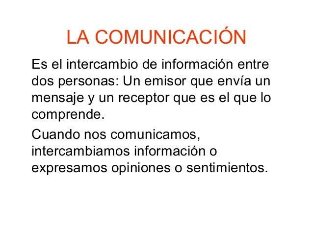 LA COMUNICACIÓN Es el intercambio de información entre dos personas: Un emisor que envía un mensaje y un receptor que es e...