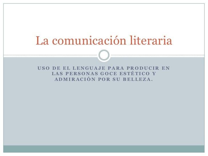 Uso de el lenguaje para producir en las personas goce estético y admiración por su belleza.<br />La comunicación literaria...