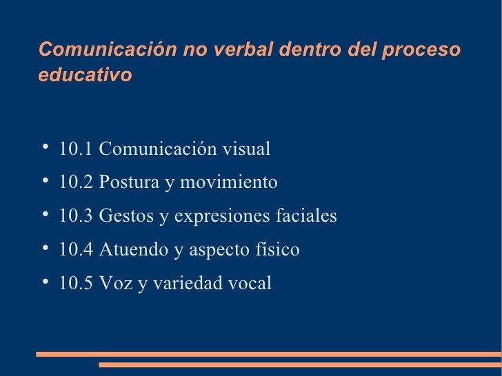 Comunicación no verbal dentro del procesoeducativo    10.1 Comunicación visual    10.2 Postura y movimiento    10.3 Ges...