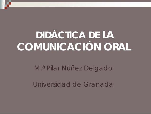 DIDÁCTICA DE LA  COMUNICACIÓN ORAL M.ª Pilar Núñez Delgado Universidad de Granada