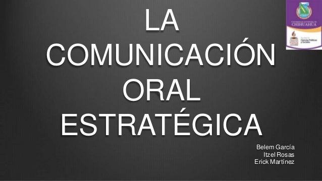 LACOMUNICACIÓN    ORAL ESTRATÉGICA          Belem García             Itzel Rosas          Erick Martínez