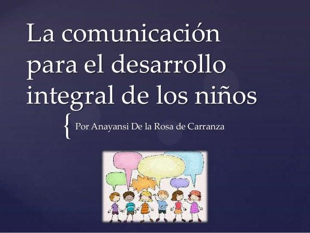 La comunicaciónpara el desarrollointegral de los niños   {   Por Anayansi De la Rosa de Carranza