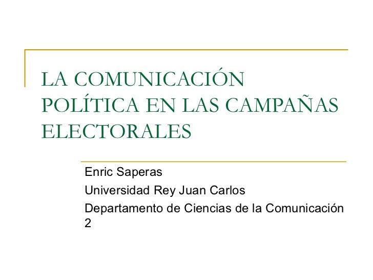 LA COMUNICACIÓN POLÍTICA EN LAS CAMPAÑAS ELECTORALES Enric Saperas Universidad Rey Juan Carlos Departamento de Ciencias de...